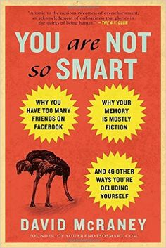 You Are Not So Smart: Why You Have Too Many Friends on Facebook, Why Your Memory Is Mostly Fiction, an d 46 Other Ways You're Deluding Yourself: David McRaney: 9781592407361: Amazon.com: Books