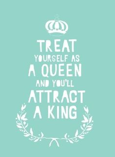 Treat yourself like a queen and you will attract a king