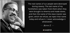 The real names of our people were destroyed during slavery. The last name of my forefathers was taken from them when they were brought to America and made slaves, and then the name of the slave master was given, which we refuse, we reject that name today and refuse it. I never acknowledge it whatsoever. - Malcolm X