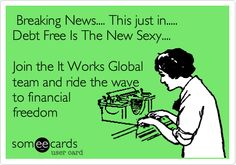 Breaking News.... This just in..... Debt Free Is The New Sexy.... Join the It Works Global team and ride the wave to financial freedom.
