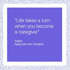 """""""Life takes a turn when you become a caregiver. """" –Sujean"""