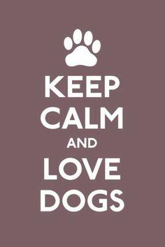 Keep calm and love dogs.
