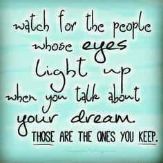 Watch For The People Whose Eyes Light Up When You Talk About Your Dream life quotes quotes positive quotes quote dreams life quote friendship quotes