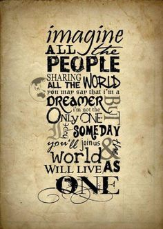 ♥IMAGINE all the people sharing all the world. You may say that I'm a dreamer but I'm not the only one. Hope someday you'll join us and the world will live as one….