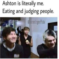 Ashton is me eating and judging people but I judge myself more than others