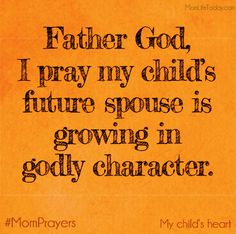 Father God, I pray my child's future spouse is growing in godly character. #MomPrayer