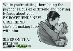 While you're sitting there being the psycho jealous ex girlfriend and posting ECards about your EX BOYFRIENDS NEWGIRLFRIEND she's off making love with him.SLEEP ON THAT BITCH!!!!