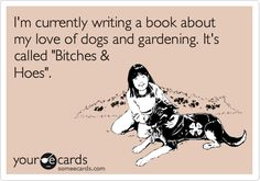 I'm currently writing a book about my love of dogs and gardening. It's called 'Bitches & Hoes'.