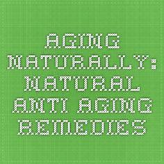 Aging Naturally: Natural Anti-Aging Remedies
