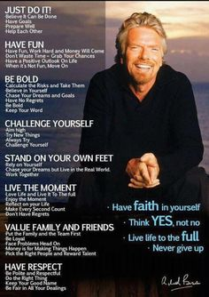 Richard Branson ... * Just Do It! * Have Fun * Be Bold * Challenge yourself * Stand on your own feet * Live the Moment * Value Family and Friends * Have Respect