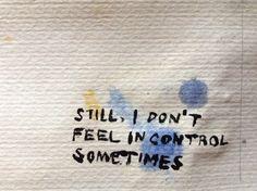 Still, I don't feel in control sometimes...