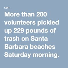 More than 200 volunteers pickled up 229 pounds of trash on Santa Barbara beaches Saturday morning.  The collection included 3,799 cigarette butts, 898 food wrappers,476 foam pieces, 1 airline life vest, 20 metal rebar pieces, 1 broken bike wheel and 3 syringes.