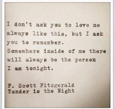 """I don't ask you to love me always like this, but I ask you to remember. Somewhere inside of me there will always be the person I am tonight."" — F. Scott Fitzgerald, Tender is the Night"