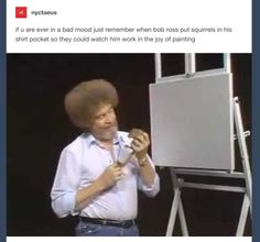 if u are ever in a bad mood just remember when bob ross put squirrels in his shirt pocket