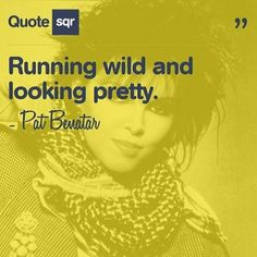 Running wild and looking pretty. - Pat Benatar #quotesqr #quotes #beautyquotes