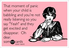 That moment of panic when your child is babbling and you're not really listening so you say 'Yeah' and they get excited and disappear. Oh dear.
