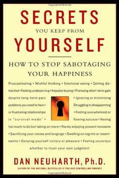 Secrets You Keep from Yourself: How to Stop Sabotaging Your Happiness by Dan Neuharth