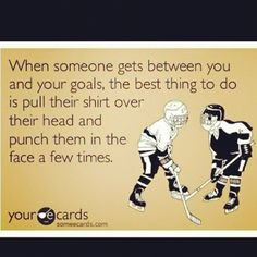 """When someone gets between you and your goals, the best thing to do is pull their shirt over their head and punch them in the face a few times."" #hockey"