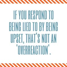"""""""If you respond to being lied to by being upset, that's not an overreaction..."""" Cosign! Remember if you lie, hell hath no fury like a woman who has been betrayed + stealthily plots her revenge...one day when you least expect it. ;)"""