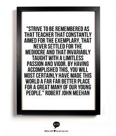 """Strive to be  remembered as that teacher that constantly aimed for the exemplary, that never settled for the mediocre and that invariably taught with a limitless passion and vigor.  By having accomplished this, you will most certainly have made this world a far far better place for a great many of our young people."" Robert John Meehan"