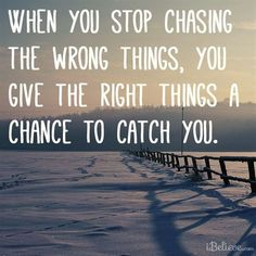 When you stop chasing the wrong things | Inspirational Quotes