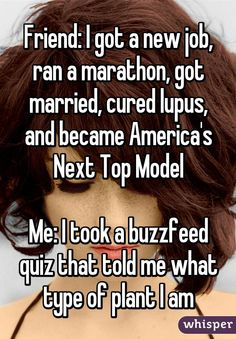 Friend: I got a new job, ran a marathon, got married, cured lupus, and became America's Next Top Model  Me: I took a buzzfeed quiz that told me what type of plant I am