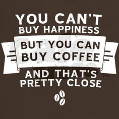 You can't buy happiness, but you can buy coffee