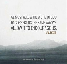 We must allow the Word of God  to correct us the same way we allow it to encourage us. - A.W. Tozer