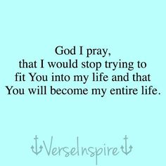 God, I pray that I would stop trying to fit You into my life and that You will becoming my entire life.