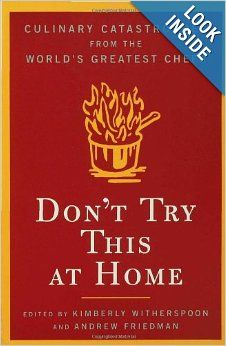 Don't Try This at Home: Culinary Catastrophes from the World's Greatest Chefs: Kimberly Witherspoon, Andrew Friedman: 9781596911574: Amazon....