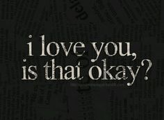 I love you is that okay?