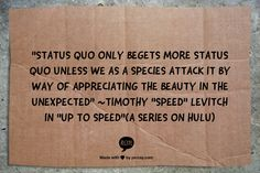 """Status quo only begets more status quo unless we as a species attack it by way of appreciating the beauty in the unexpected"" 	~Timothy ""Speed"" Levitch in ""Up to Speed""(a series on Hulu)"