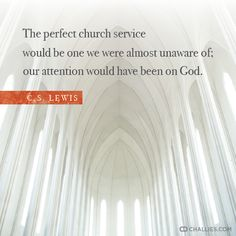 """""""The perfect church service would be one we were almost unaware of; our attention would have been on God."""" (C.S. Lewis)"""