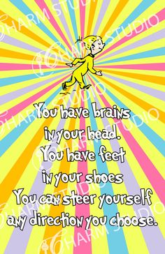 "Dr Seuss quote - ""You have brains in your head. You have feet in your shoes. You can steer yourself any direction you choose."""
