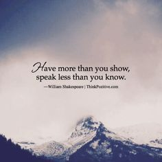 Positive Quotes : Have more than you show speak less than you know. William Shakespeare | ThinkPoz