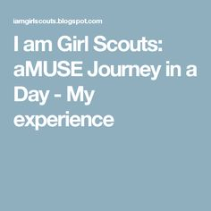 I am Girl Scouts: aMUSE Journey in a Day - My experience