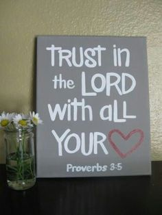 Trust in the Lord with all your heart & lean not on your own understanding; in all your ways acknowledge Him & HE will make your paths straight...proverbs 3:5-6