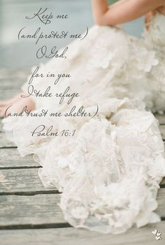 ❤ ❤ ❤ Keep me (and protect me) O God, for in you I take refuge (and trust me shelter). - Psalm 16:1