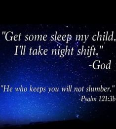 """""""Get some sleep my child. I'll take night shift."""" -God """"He who keeps you will not slumber."""" Psalms 121:36"""
