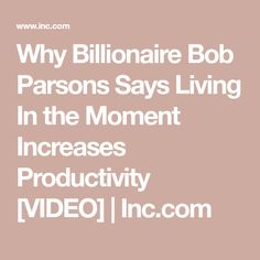 Why Billionaire Bob Parsons Says Living In the Moment Increases Productivity [VIDEO] | Inc.com