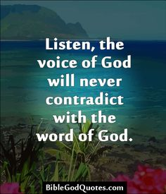 Listen, the voice of God will never contradict with the word of God. http://biblegodquotes.com/listen-the-voice-of-god/