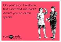 Oh you're on Facebook but can't text me back?! Aren't you so damn special.
