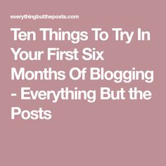 Ten Things To Try In Your First Six Months Of Blogging - Everything But the Posts