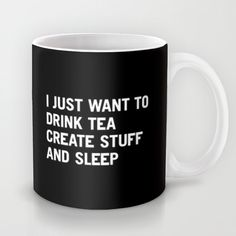 I just want to drink tea create stuff and sleep mug...and work out, and make love, and explore the world, and laugh, and dance, and eat gourmet food, and get inspired by beautiful things, and live life to the fullest... ~ETS #Ilovetea