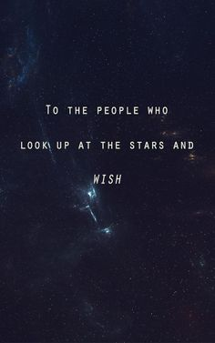 To the people who look up at the stars and wish.