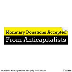 Humorous AntiCapitalism AnCap Car Bumper Sticker: Do you hate money? Then donate it to an AnCap today! Monetary Donations Accepted From Anticapitalists; contact Prose & Pix to request design on other Zazzle products.