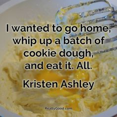 I wanted to go home whip up a batch of #cookiedough and #eat it. All. Kristen Ashley  #quote