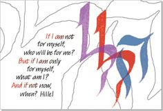 """If I am not for myself, who will be for me? If I am only for myself, what am I? And if not now, when?"" Rabbi Hillel"
