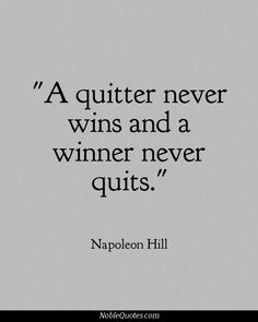 My dad quoted this to me at a horse show when I was around 12 or 13 when I was hesitant to compete on my hard to handle horse. We did great! You never get anywhere by quitting.