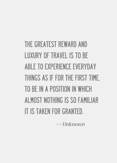 The greatest reward and luxury of travel is to be able to experience everyday things as if for the first time. To be in a position in which almost nothing is so familiar it is taken for granted.